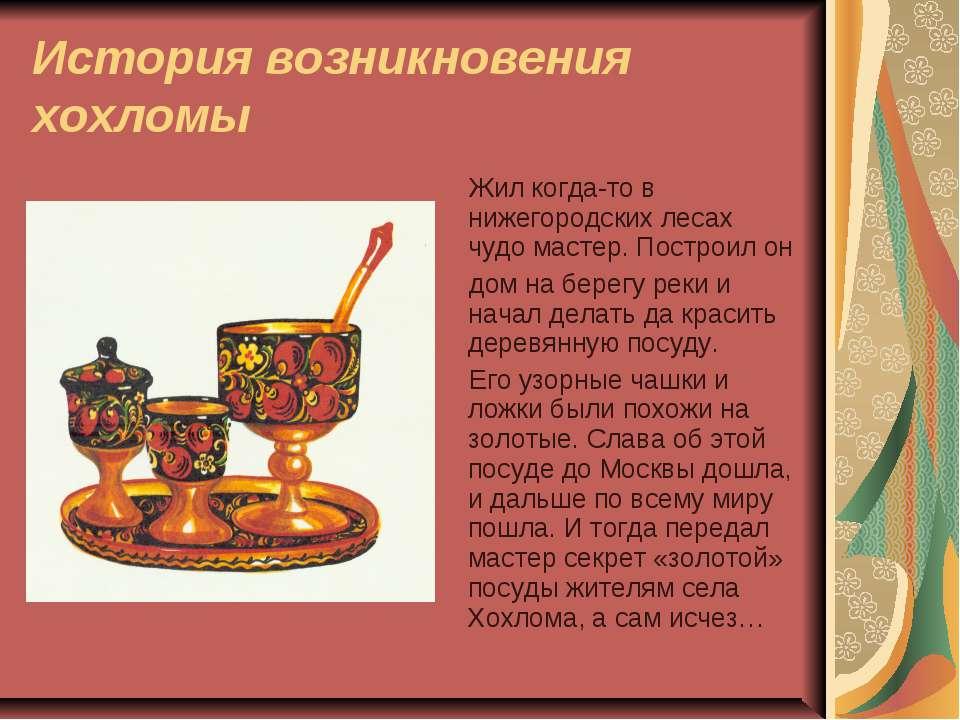 История возникновения хохломы Жил когда-то в нижегородских лесах чудо мастер....