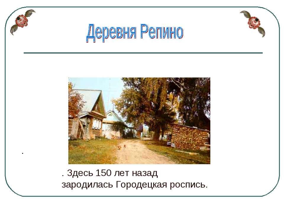 . . Здесь 150 лет назад зародилась Городецкая роспись.