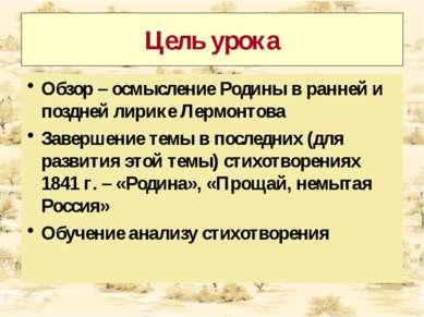 Цель урока Обзор – осмысление Родины в ранней и поздней лирике Лермонтова Зав...