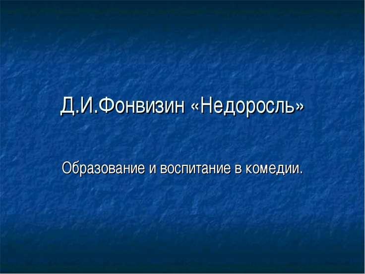 Д.И.Фонвизин «Недоросль» Образование и воспитание в комедии.