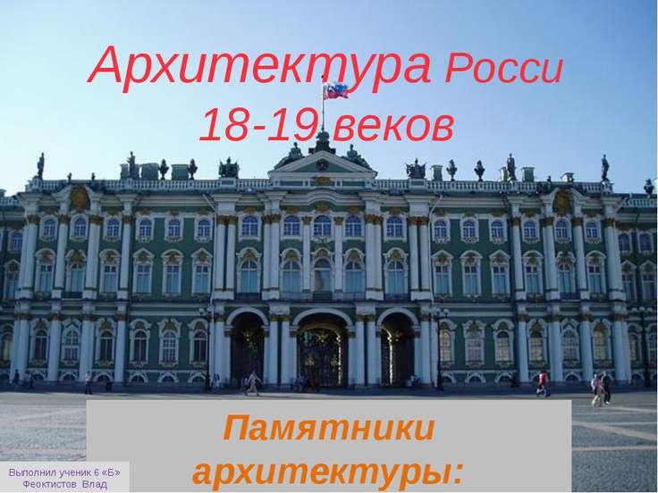 Архитектура Росси 18-19 веков Памятники архитектуры: Выполнил ученик 6 «Б» Фе...