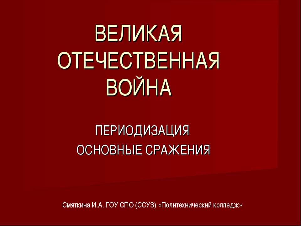 ВЕЛИКАЯ ОТЕЧЕСТВЕННАЯ ВОЙНА ПЕРИОДИЗАЦИЯ ОСНОВНЫЕ СРАЖЕНИЯ Смяткина И.А. ГОУ ...