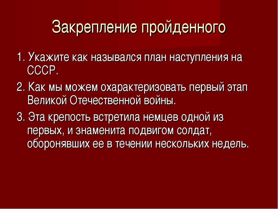 Закрепление пройденного 1. Укажите как назывался план наступления на СССР. 2....