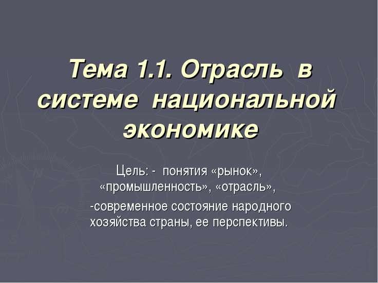 Тема 1.1. Отрасль в системе национальной экономике Цель: - понятия «рынок», «...