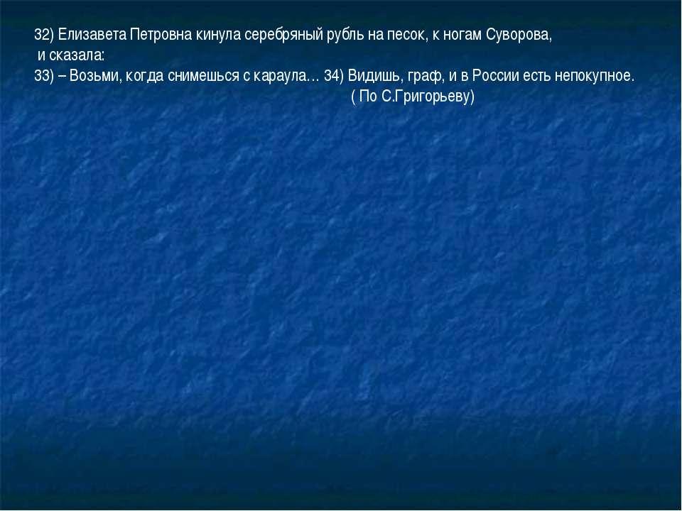32) Елизавета Петровна кинула серебряный рубль на песок, к ногам Суворова, и ...