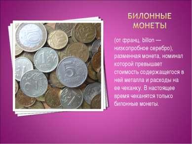 (от франц. billon — низкопробное серебро), разменная монета, номинал которой ...
