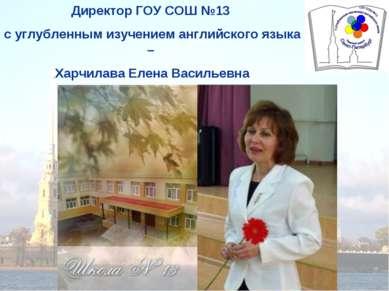 Директор ГОУ СОШ №13 с углубленным изучением английского языка – Харчилава Ел...