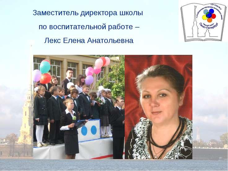 Заместитель директора школы по воспитательной работе – Лекс Елена Анатольевна