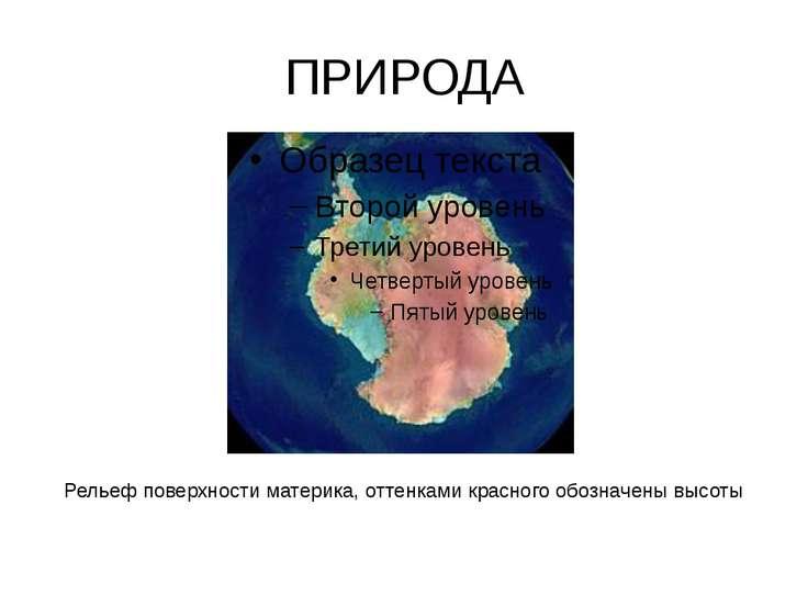 ПРИРОДА Рельеф поверхности материка, оттенками красного обозначены высоты
