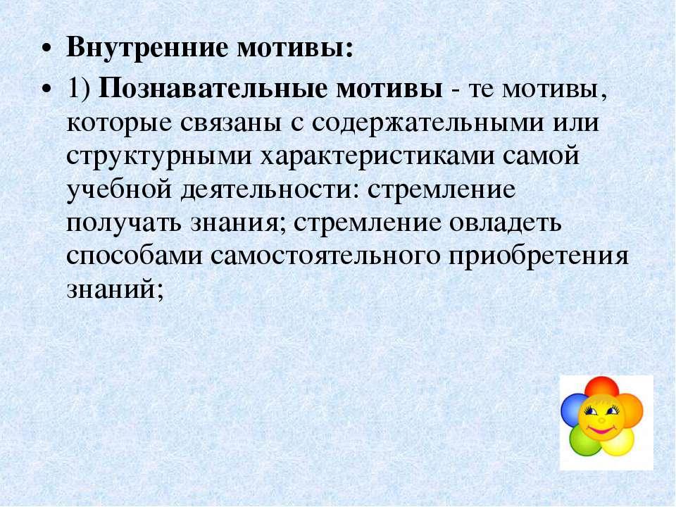 Внутренние мотивы: 1) Познавательные мотивы - те мотивы, которые связаны с со...