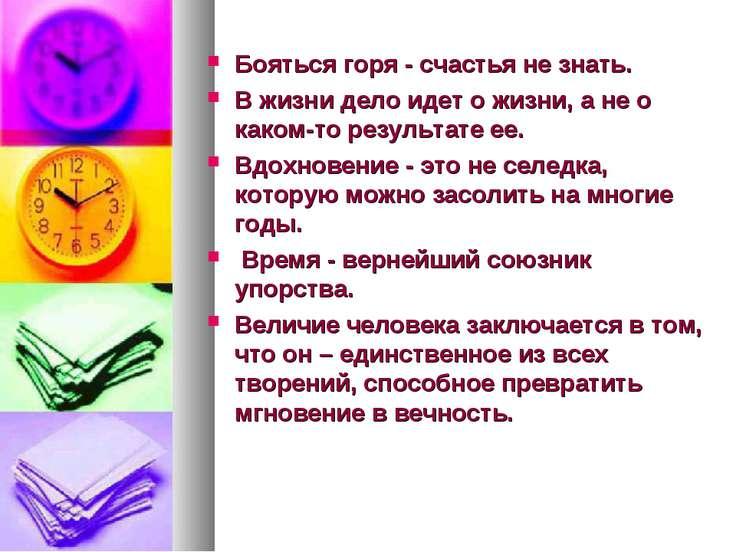 Бояться горя - счастья не знать. В жизни дело идет о жизни, а не о каком-то р...