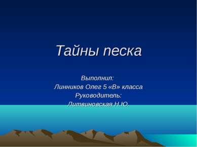 Тайны песка Выполнил: Линников Олег 5 «В» класса Руководитель: Литвиновская Н.Ю.