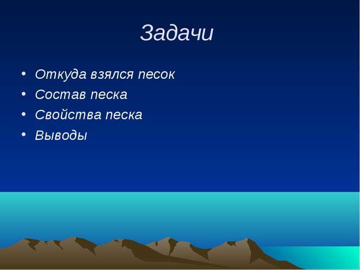 Задачи Откуда взялся песок Состав песка Свойства песка Выводы