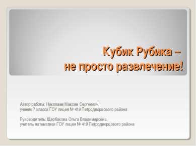 Кубик Рубика – не просто развлечение! Автор работы: Николаев Максим Сергеевич...
