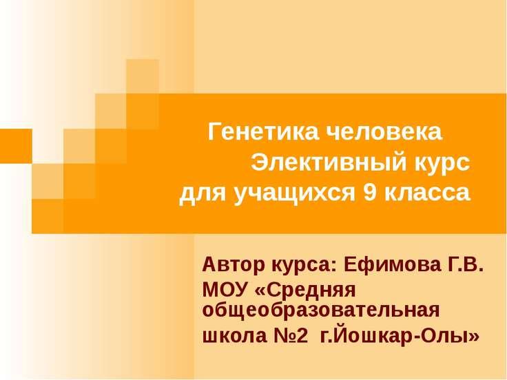 Генетика человека Элективный курс для учащихся 9 класса Автор курса: Ефимова ...