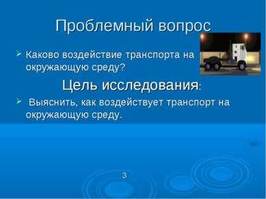 Проблемный вопрос Каково воздействие транспорта на окружающую среду? Цель исс...
