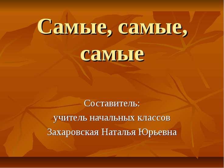 Самые, самые, самые Составитель: учитель начальных классов Захаровская Наталь...