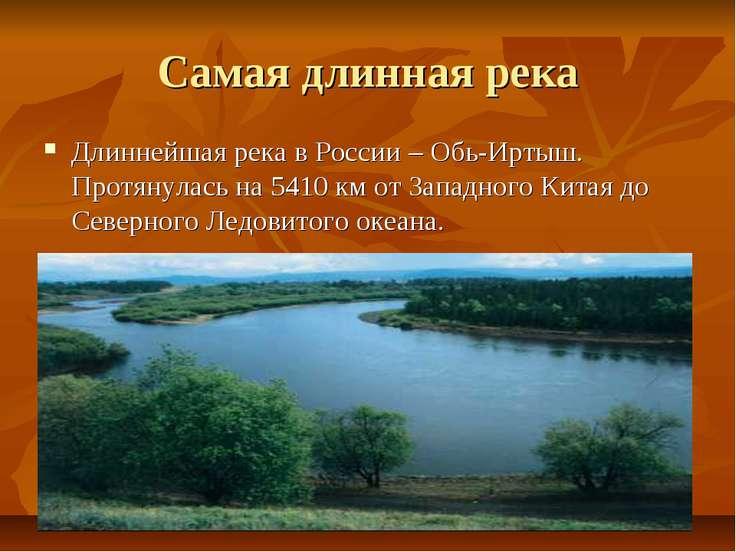 Самая длинная река Длиннейшая река в России – Обь-Иртыш. Протянулась на 5410 ...