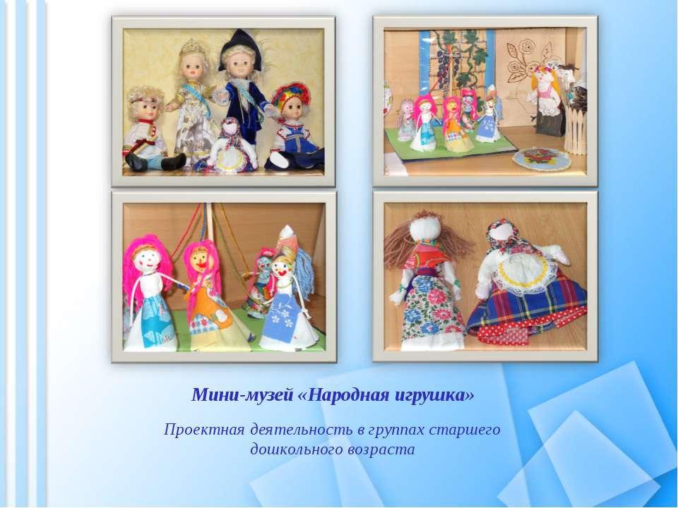 Мини-музей «Народная игрушка» Проектная деятельность в группах старшего дошко...