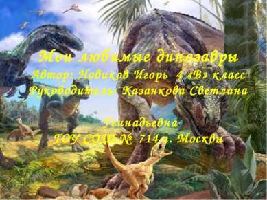 Мои любимые динозавры Автор: Новиков Игорь 4 «В» класс Руководитель: Казанков...