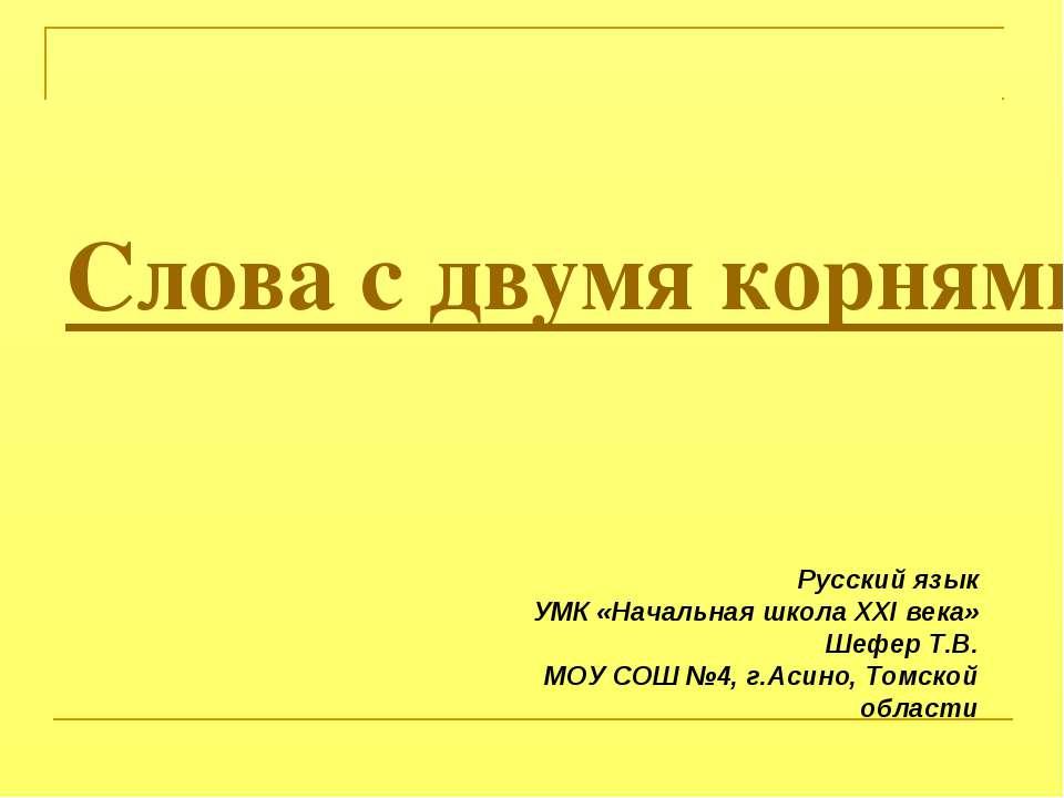 Слова с двумя корнями Русский язык УМК «Начальная школа ХХI века» Шефер Т.В. ...