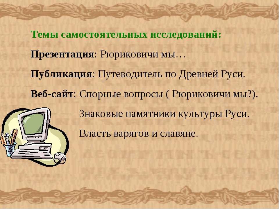 Темы самостоятельных исследований: Презентация: Рюриковичи мы… Публикация: Пу...
