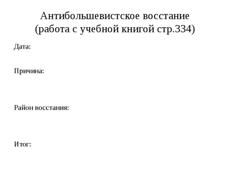 Антибольшевистское восстание (работа с учебной книгой стр.334) Дата: Причина:...