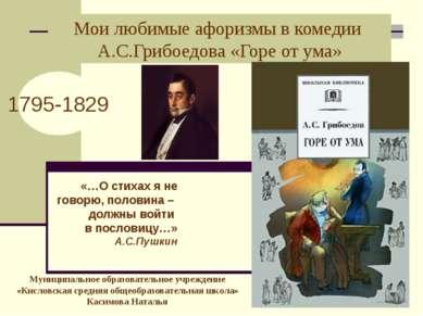 Мои любимые афоризмы в комедии А.С.Грибоедова «Горе от ума» 1795-1829 «…О сти...