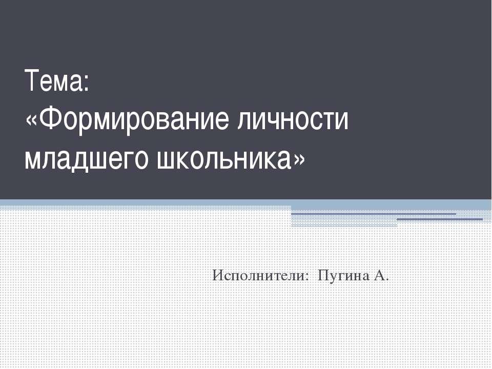 Тема: «Формирование личности младшего школьника» Исполнители: Пугина А.