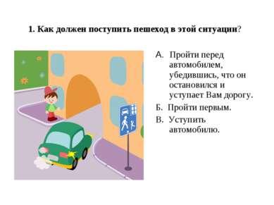 1. Как должен поступить пешеход в этой ситуации? A.Пройти перед автомобилем...