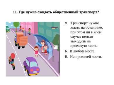 11. Где нужно ожидать общественный транспорт? А.Транспорт нужно ждать на ос...