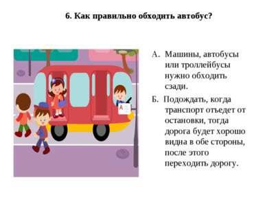 6. Как правильно обходить автобус? А.Машины, автобусы или троллейбусы нужно...
