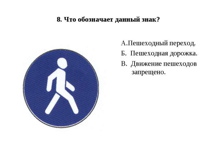 8. Что обозначает данный знак? А.Пешеходный переход. Б.Пешеходная дорожка. ...