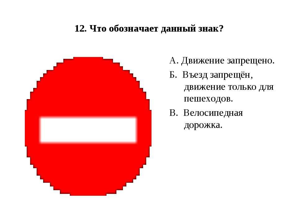 12. Что обозначает данный знак? А. Движение запрещено. Б.Въезд запрещён, дв...
