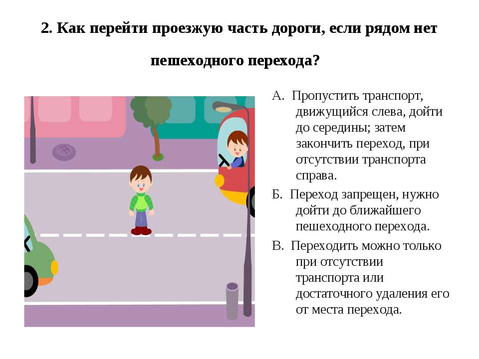 2. Как перейти проезжую часть дороги, если рядом нет пешеходного перехода? А....