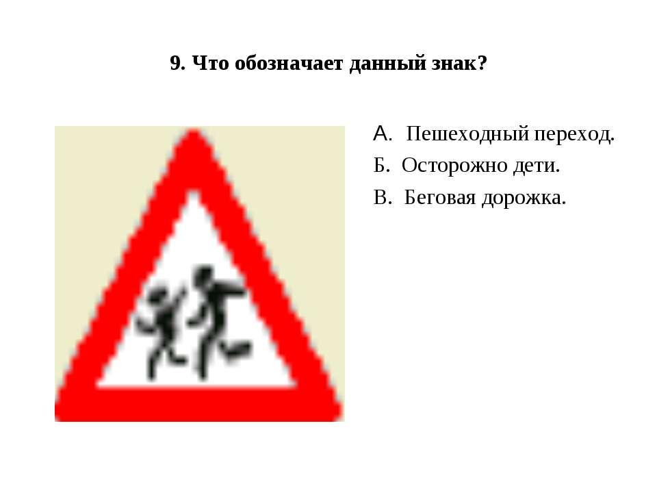 9. Что обозначает данный знак? А.Пешеходный переход. Б.Осторожно дети. В....