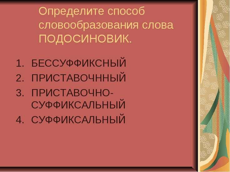 Определите способ словообразования слова ПОДОСИНОВИК. БЕССУФФИКСНЫЙ ПРИСТАВОЧ...