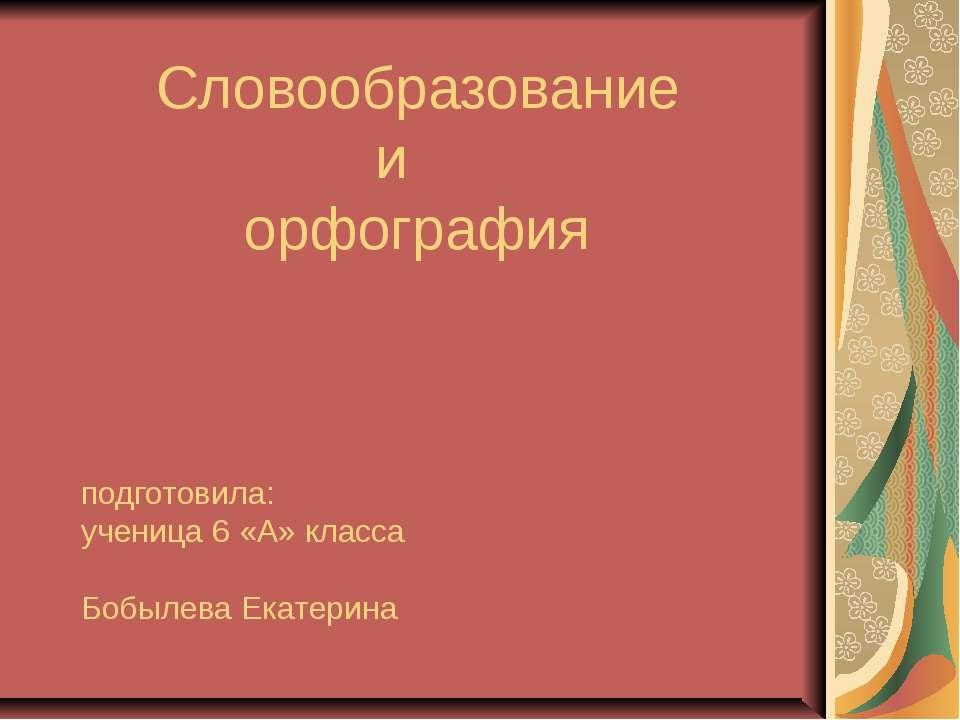 Словообразование и орфография подготовила: ученица 6 «А» класса Бобылева Екат...