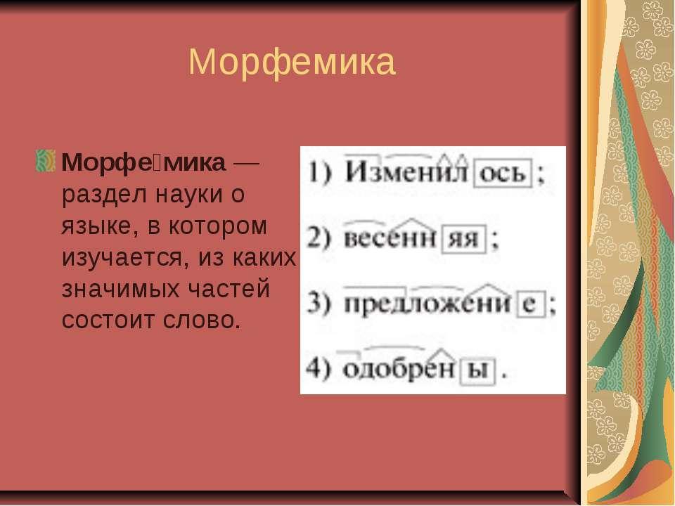 Морфемика Морфе мика—раздел науки о языке, в котором изучается, из каких зна...