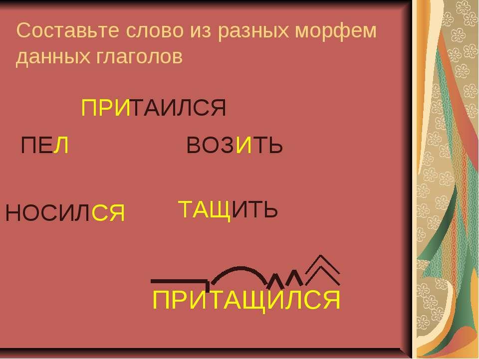 Составьте слово из разных морфем данных глаголов ПРИ ТАИЛСЯ ТАЩ ИТЬ ВОЗ И ТЬ ...