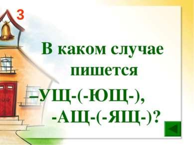 В каком случае пишется –УЩ-(-ЮЩ-), -АЩ-(-ЯЩ-)? 3