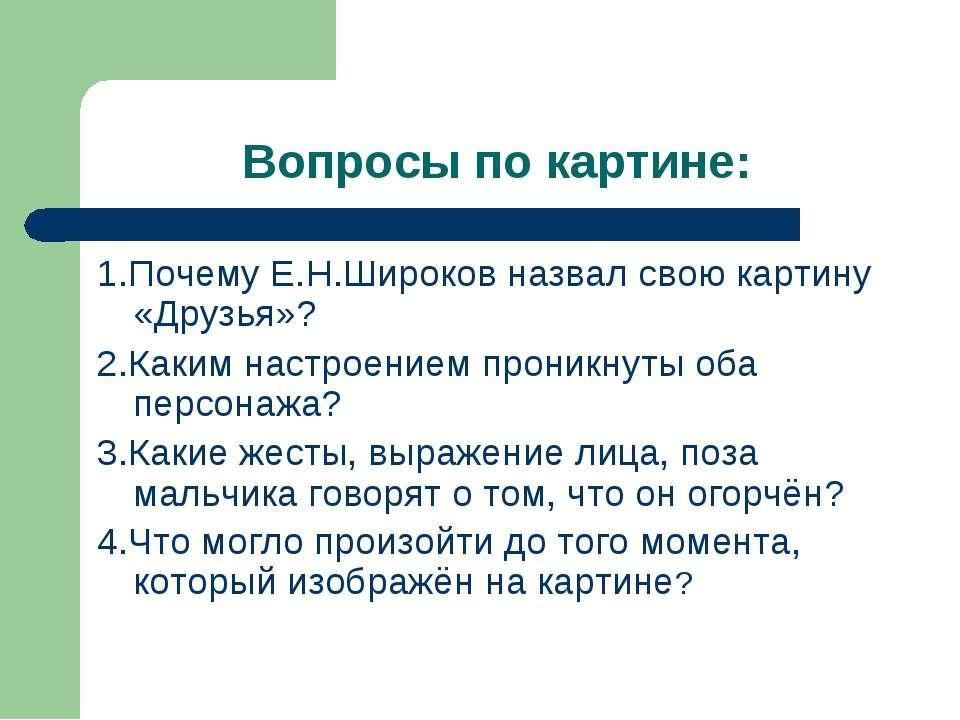 Вопросы по картине: 1.Почему Е.Н.Широков назвал свою картину «Друзья»? 2.Каки...