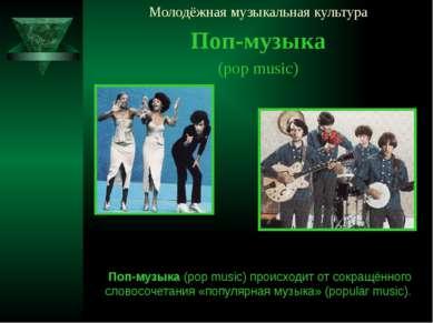 Молодёжная музыкальная культура Поп-музыка (pop music) Поп-музыка (pop music)...