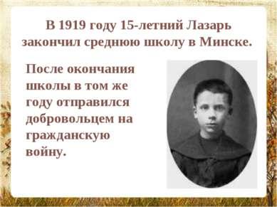 В 1919 году 15-летний Лазарь закончил среднюю школу в Минске. После окончания...