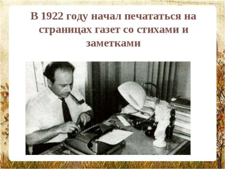 В 1922 году начал печататься на страницах газет со стихами и заметками