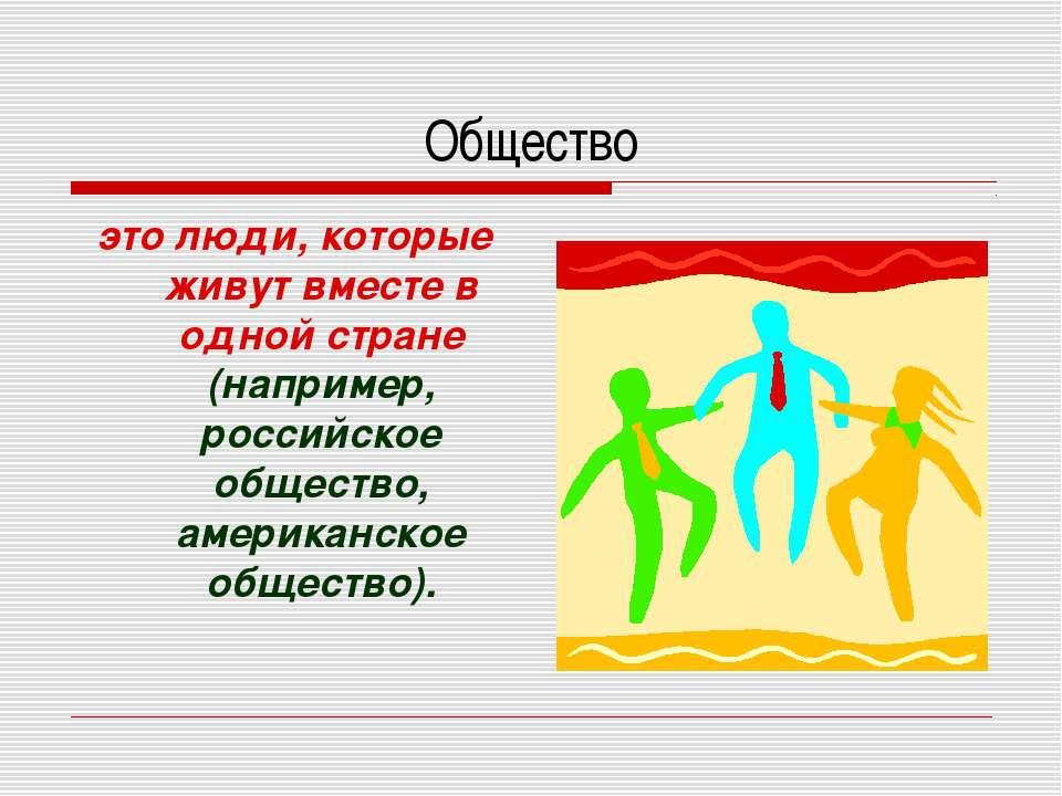 Общество это люди, которые живут вместе в одной стране (например, российское ...
