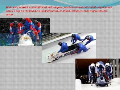 Бобслей- зимний олимпийский вид спорта, представляющий собой скоростной спуск...