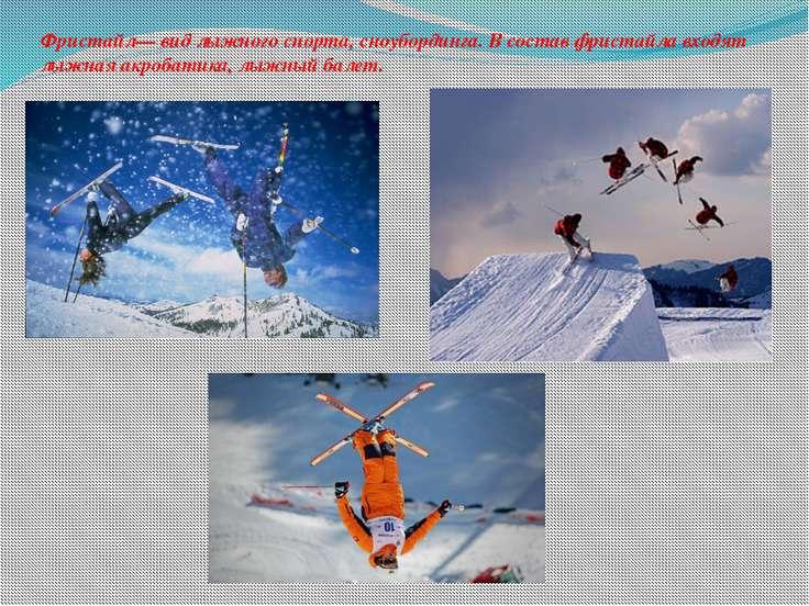 Фристайл— вид лыжного спорта, сноубординга. В состав фристайла входят лыжная ...