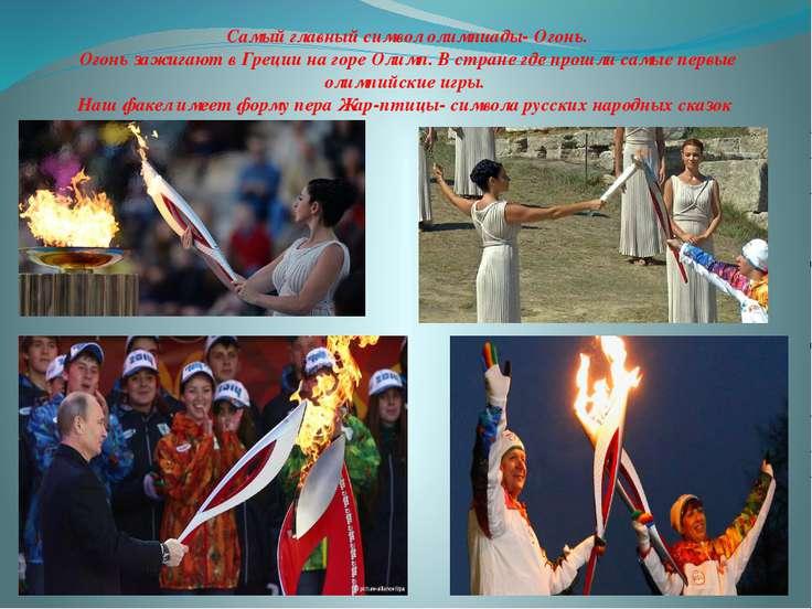 Самый главный символ олимпиады- Огонь. Огонь зажигают в Греции на горе Олимп....