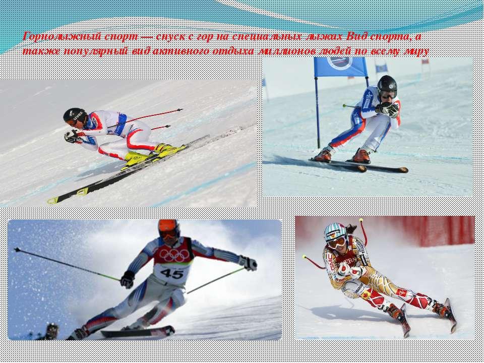 Горнолыжный спорт— спуск с гор наспециальных лыжах Вид спорта, а также попу...